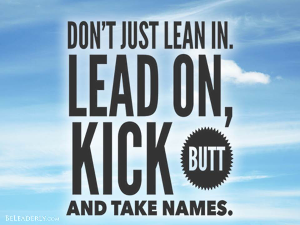 Leaderly Quote: Lean In, Lead On, Kick Butt And Take Names