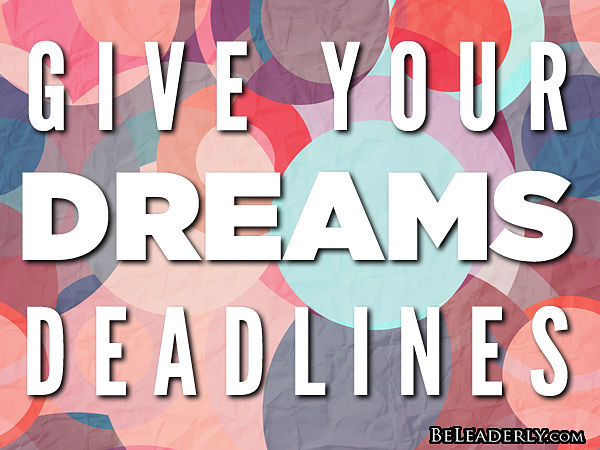 Give your dreams deadlines