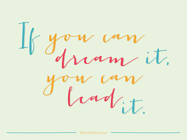 If you can dream it you can lead it
