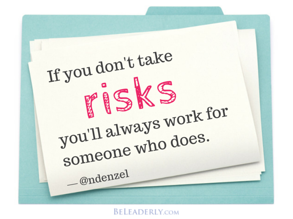 If you don't take risks you'll always work for someone who does.
