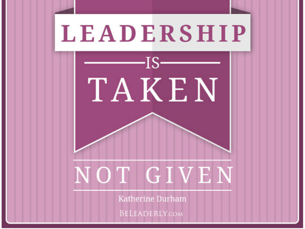 Leadership is taken not given