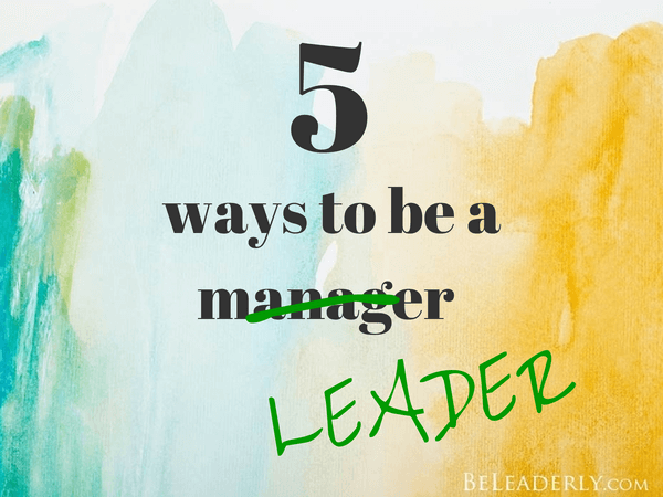5 ways to be a leader not a manager