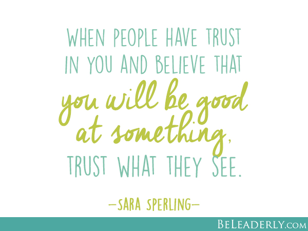 When people have trust in you and believe that you will be good at something