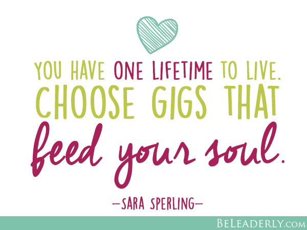 You have one lifetime to live. Choose gigs that feed your soul