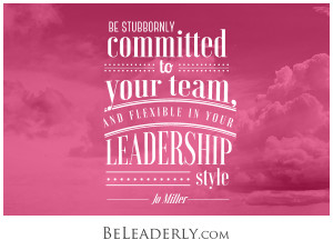 Be stubbornly committed to your team, but flexible in your leadership style
