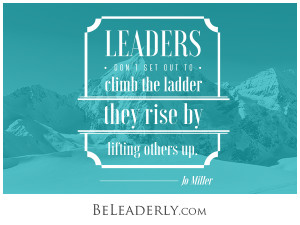 Leadership quote: Leaders don't set out to climb the ladder. They rise by lifting others up.