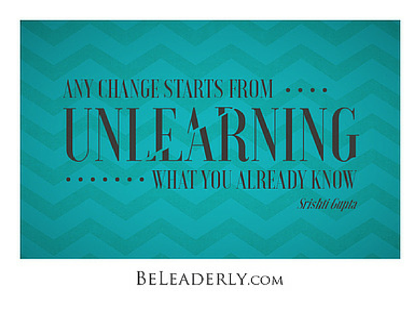 Any change starts from unlearning...