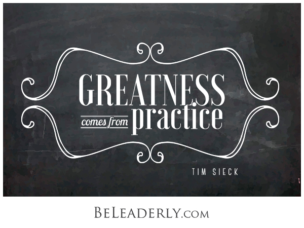 Leaderly quote: Greatness comes from practice