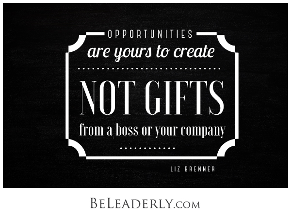 Opportunities are yours to create, not gifts from a boss or your company