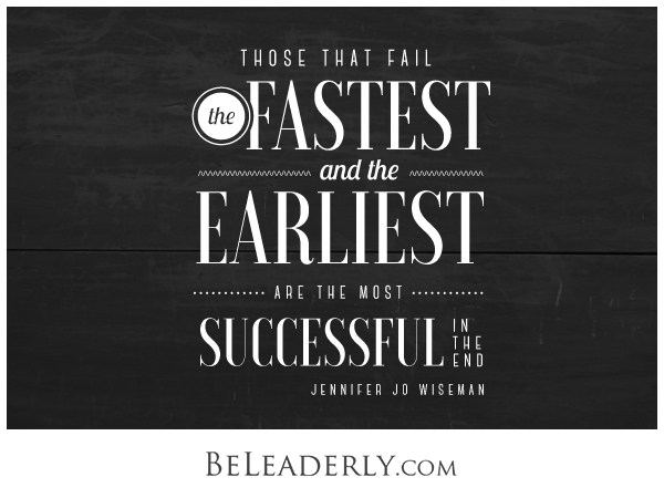 Those that fail the fastest and the earliest are the most successful in the end.