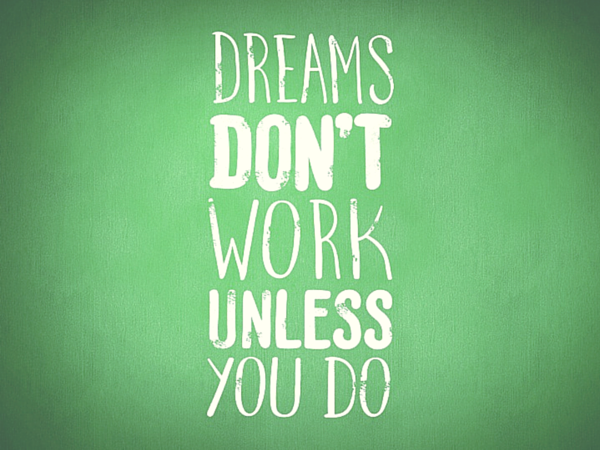 Dreams don t work unless you do