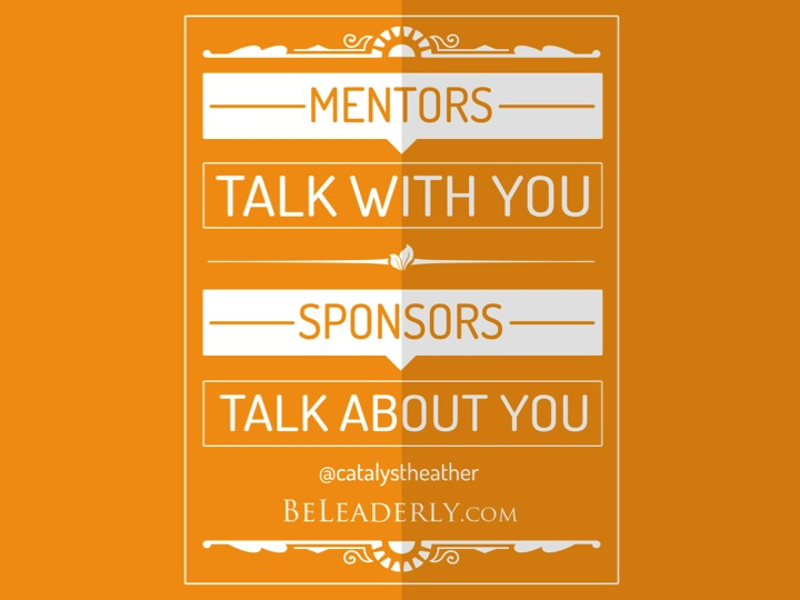 Leaderly Quote: Mentors talk with you, sponsors talk about you.