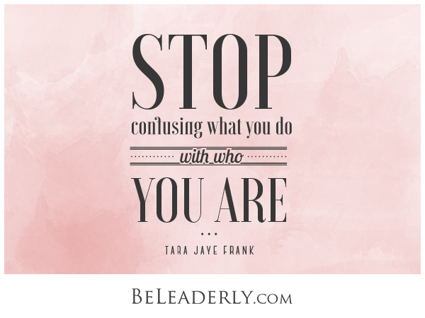 Leaderly Quote: Stop confusing what you do with who you are.
