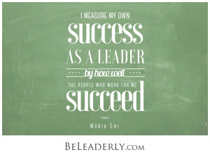 I measure my own success as a leader by how well the people who work for me succeed