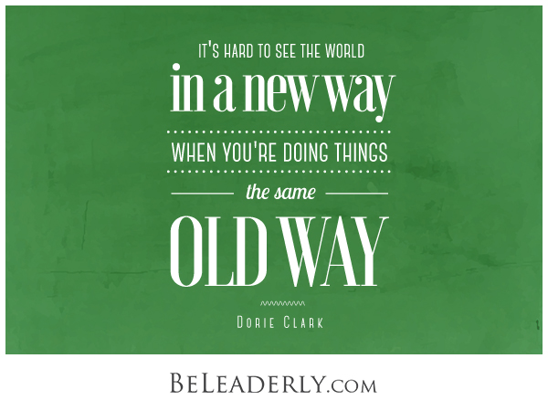 It's hard to see the world in a new way when you're doing things the same old way
