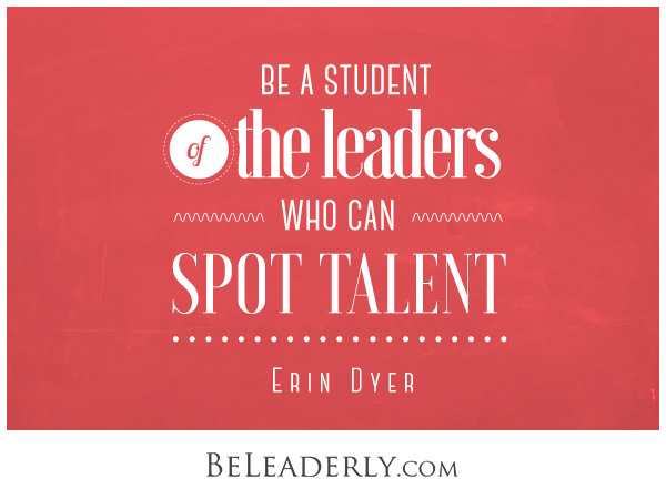 Leaderly Quote: Be a student of the leaders who can spot talent.