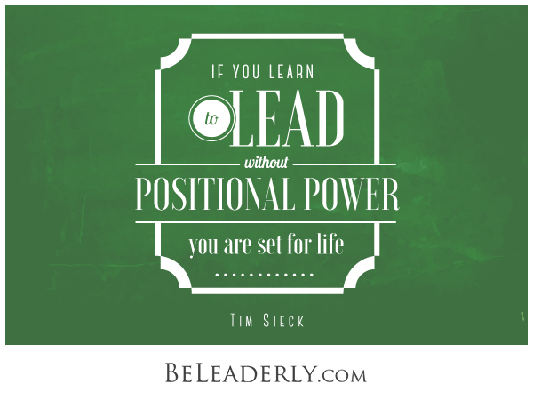 If you learn to lead without positional power you are set for life