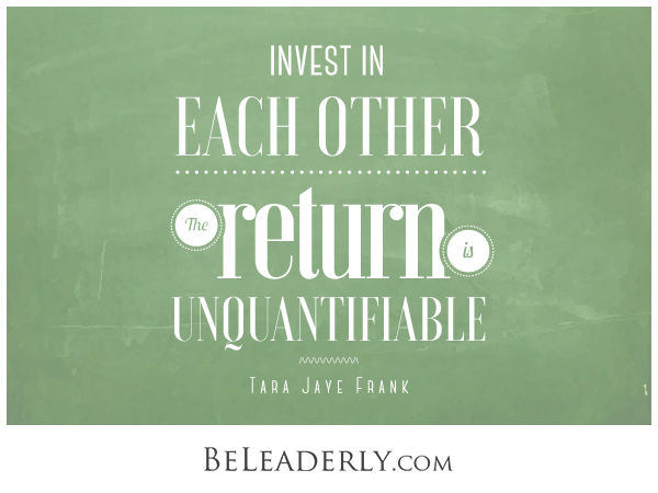 Invest in each other. The return is unquantifiable.
