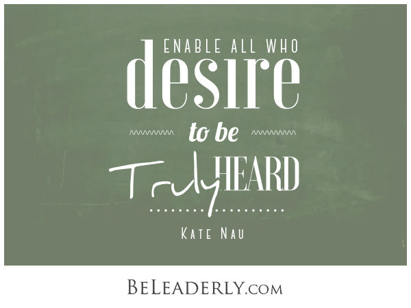 Leaderly Quote: Enable all who desire to be truly heard.