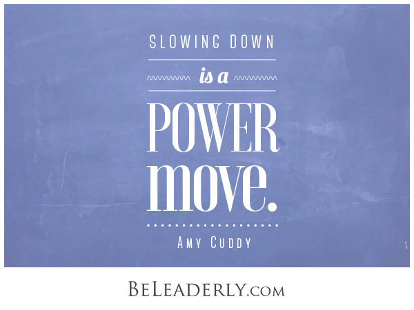 Slowing Down is a Power Move