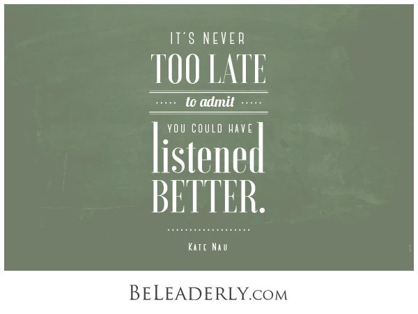 Leaderly quote: It's never too late to admit you could have listened better.