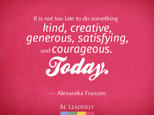 It's not too late to do something kind, creative, generous, satisfying and courageous. Today.