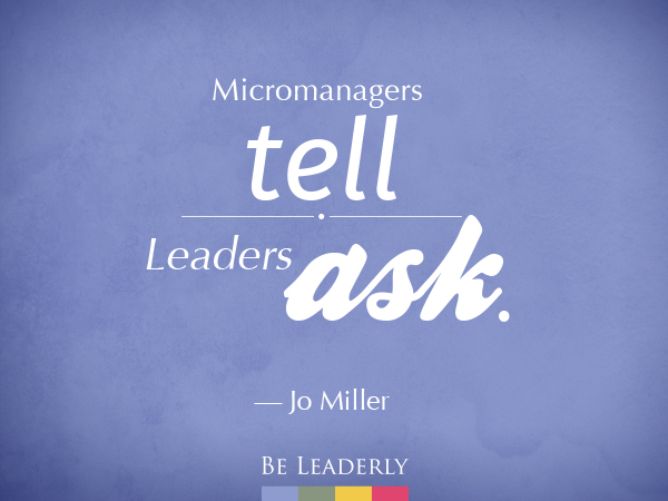 Leaderly Quote: Micromanagers tell. Leaders ask.