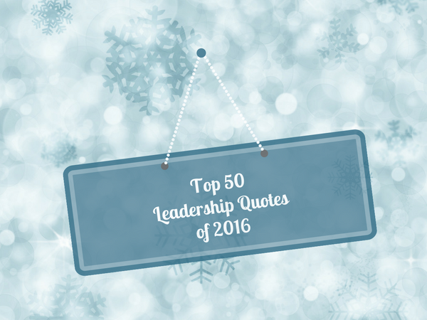 Our Top 50 Quotes About Leadership for 2016 (Slideshow)