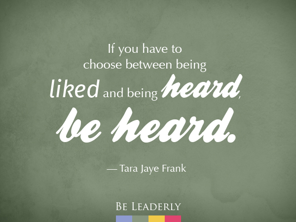 Leaderly Quote: If you have to choose between being liked and being heard...
