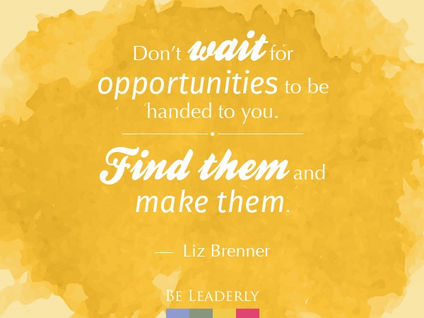Leaderly Quote: Don't wait for opportunities…