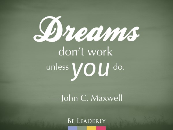 Leaderly Quote: Dreams don't work unless you do