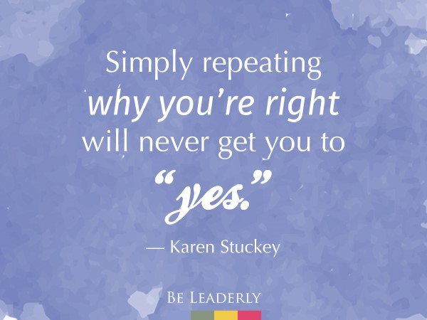 """Lederly quote: Simply repeating why you're right will never get you to """"yes""""."""