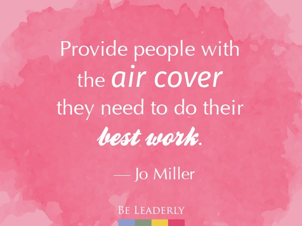 Provide people with the air cover they need to do their best work