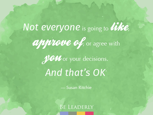 Leaderly Quote: Not everyone is going to like, approve of, or agree with you…