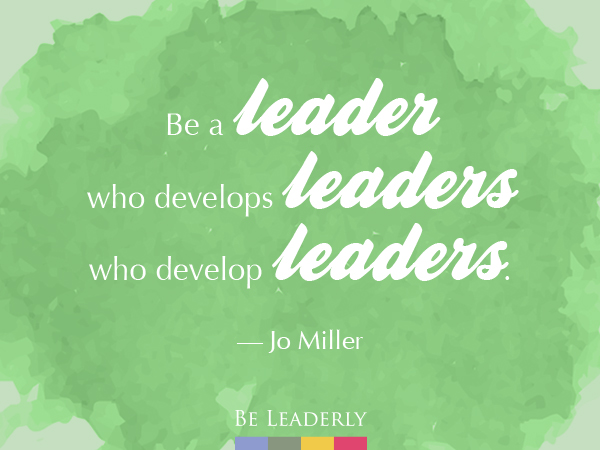 Leaderly Quote: Be a leader who develops leaders…