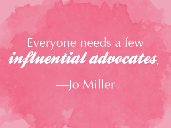 Leaderly Quote: Everyone needs a few influential advocates.