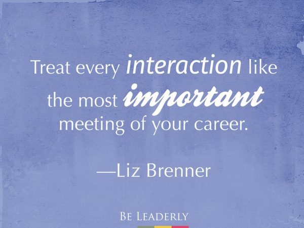 Treat every interaction like the most important meeting of your career.