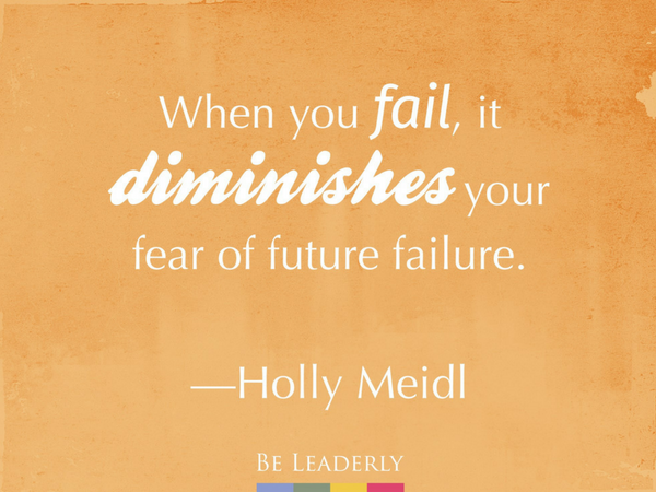 When you fail, it diminishes your fear...Holly Meidl