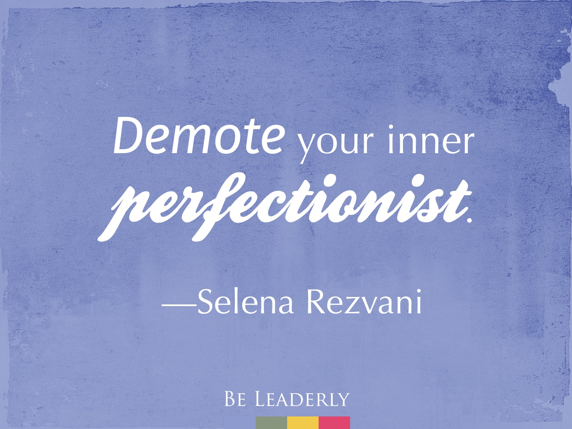 Leaderly Quote: Demote your inner perfectionist