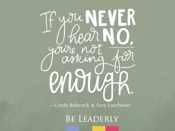 Leaderly Quote: If you never hear no, you're not asking for enough.