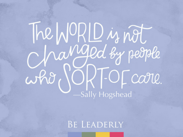 Leaderly Quote: The world is not changed by people who 'sort of' care.-Sally Hogshead