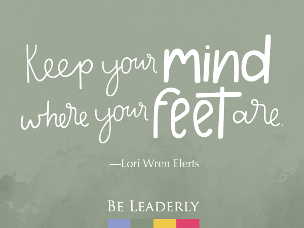 Leaderly Quote: Keep you mind where your feet are…